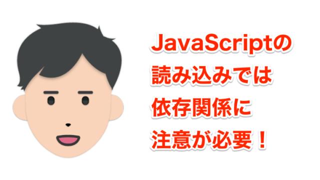 JavaScriptの読み込みでは依存関係に注意が必要!