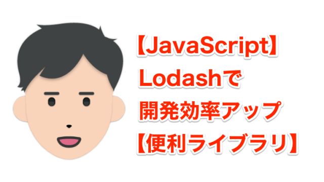 【JavaScript】Lodashで開発効率アップ【便利ライブラリ】