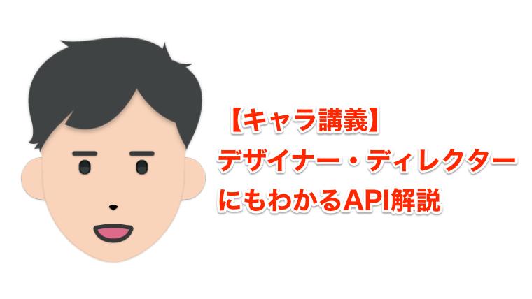 【キャラ講義】デザイナー・ディレクターにもわかるAPI解説